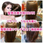 髪質改善大阪DRAN!パサつく、うねる毛髪に髪質改善カラーすると?徹底解析!