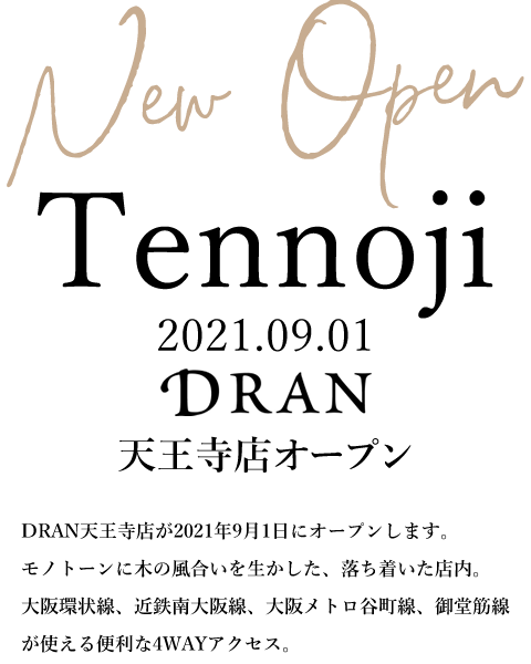 DRAN 天王寺店 2021年9月1日オープン|モノトーンに木の風合いを生かした、落ち着いた店内。大阪環状線、近鉄南大阪線、大阪メトロ谷町線、御堂筋線が使える便利な4WAYアクセス。